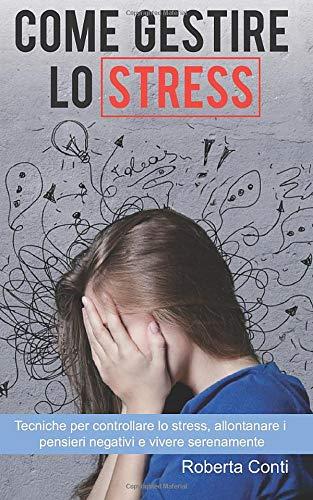 Come gestire lo stress: Tecniche per controllare lo stress, allontanare i pensieri negativi e vivere serenamente