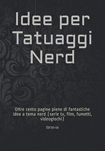 Idee per Tatuaggi Nerd: Oltre cento pagine piene di fantastiche idee a tema nerd (serie tv, film, fumetti, videogiochi)