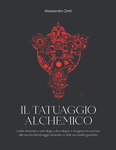 IL TATUAGGIO ALCHEMICO: Guida alchemica e psicologica allo sviluppo e ai segreti che portano alla nascita del tatuaggio alchemico e delle sue qualità guaritrici