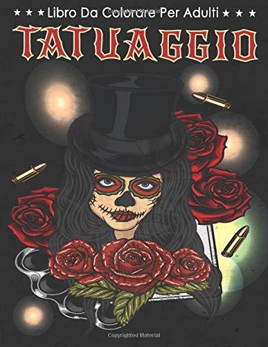 Tatuaggio - Libro Da Colorare Per Adulti: Fantastici Disegni Di Tatuaggi Per Alleviare Lo Stress Come Teschi Di Zucchero, Sirene, Cuori, Rose e Altro!
