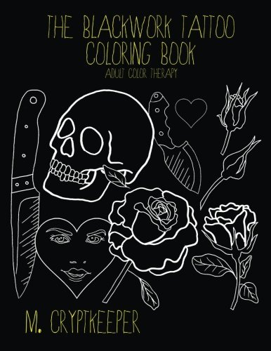 The Blackwork Tattoo Coloring Book: Modern Tattoo Designs For Adult Color therapy: Includes Tattoo Flash Inspired Designs - Roses, Skulls, Knives And Crude Quotes: Volume 1